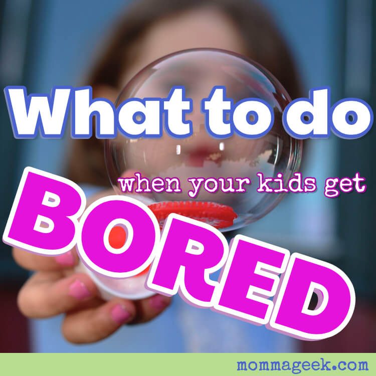 Helpful advice on what to do when your kid gets bored.